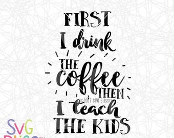 Teacher SVG | First I drink the Coffee, then I teach the kids| Cutting File for Cricut & Silhouette | svg eps dxf png| instant download