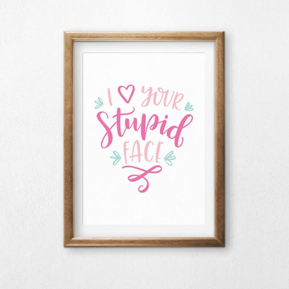 Printable Art, I Love Your Stupid Face, Love Quote, Love Humor Art, Typography Quote, Digital Download Print, Quote Printables