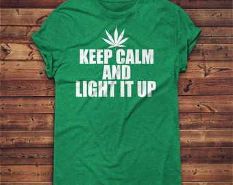 Keep Calm and Light It Up, 420 Friendly Gifts, Stoner Gift Ideas 420 Apparel Weed Stuff Best Stoner Gifts Stoner Gift For Him Pot Leaf Shirt
