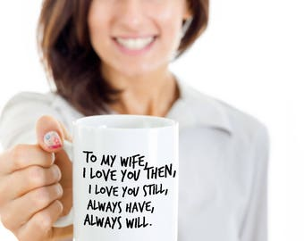 Wife Gift Coffee Mug - To My Wife, I Love You Then, I Love You Still, Always Have, Always Will - Best present to Your Wife