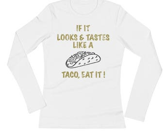 If It Looks Like And Tastes Like A Taco, Eat It! Distressed All Cotton Tee Shirt Ladies' Long Sleeve T-Shirt