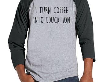 Funny Teacher Shirts - I Turn Coffee Into Education - Teacher Gift - Teacher Appreciation Gift - Gift for Teacher - Men's Grey Raglan Tee