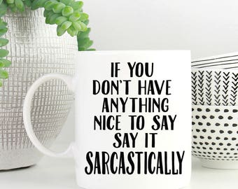 If You Don't Have Anything Nice To Say Say It Sarcastically, Funny Coffee Mugs, Coffee Mug, Sarcasm Coffee Mug, Custom Coffee Mug 1050