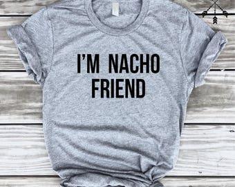 I'm Nacho Friend Tshirt, Nacho Shirt, Nachos, I Love Nachos, Taco shirt, Tacos, Taco Tuesday, Taco Lover, Unisex Sizes
