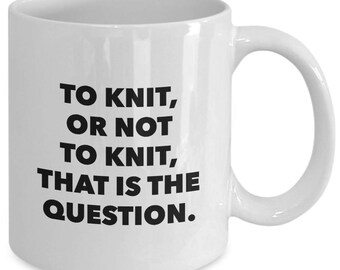 To KNIT, Or NOT To KNIT, That Is The Question. - Funny Shakespeare Mug for Knitters - Knitting Gift - 11 oz White Coffee Tea Cup