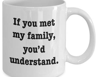If You MET MY FAMILY, You'd Understand. - Funny Novelty Mug Gift - 11 oz white coffee tea cup