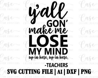 Y'all gon' make me lose my mind SVG Cutting File, Ai, Dxf and PNG | Instant Download | Cricut and Silhouette | Teacher Life | Teacher