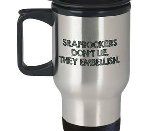 Funny Scrapbooking Gift Idea - Travel Mug - Scrapbookers Don't Lie. They Embellish