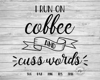 I Run on Coffee and Cuss Words SVG,  Coffee Quotes, Coffee Lover Sayings, Cricut, Silhouette, Cut Files, svg, dxf, png, eps, jpeg