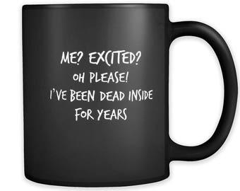 Me? Excited? Oh Please I've Been Dead Inside For Years!; Funny Mug / Trending Mugs / Sarcastic Mug / Coffee Mug / Tea Mug / Mugs For Women