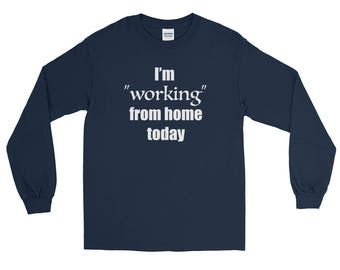 """I'm """"working"""" from home today Long Sleeve T-Shirt"""