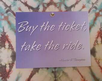 Buy the Ticket, Take the Ride ~ Hunter S Thompson Quote ~ Corrugated Plastic Festival Sign ~ Waterproof