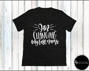 I'm Changing my last name shirt Fiance' Shirt Wife Shirt Wife to be shirt Engagement shirt Bride Shirt Wife Shirt Bridal Shower Gift Bridal