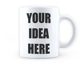 Custom Design Mug - Design Your Own Coffee Mug / Cup