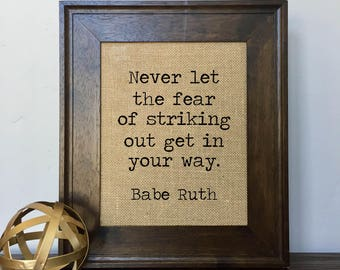 Babe Ruth: Never let the fear of striking out get in your way.