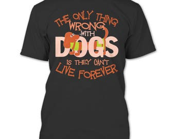 The Only Thing Wrong With Dog T Shirt, They Can't Live Forever T Shirt