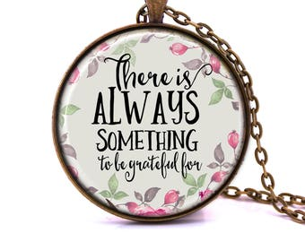 There Is Always Something To Be Grateful For - Quote Pendant Necklace - Inspirational Quote Necklace, Affirmation, Gratitude, Inspiring