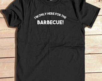 I'm Only Here for the Barbeque, funny tee, Geek tee, Fathers Day gift, boyfriend gift, gift for him, Birthday Gift, Independence Day shirt
