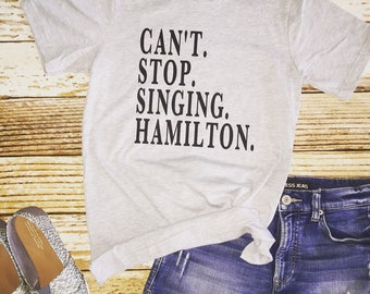 Cant stop singing Hamilton Hamilton musical shirt