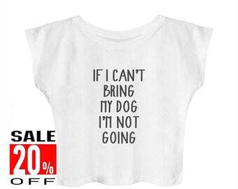 If i can't bring my dog i'm not going women graphic shirt quote tshirt cute t shirt slogan shirt women t shirt crop top teen girls shirt
