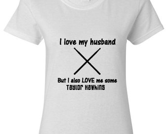 I Love my husband and Taylor Hawkins T Shirt - Custom T shirt, Celebrity T shirt