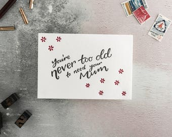 You're Never Too Old To Need Your Mum Letterpress Card - Suitable for Mum's Birthday, Mother's Day or just because.