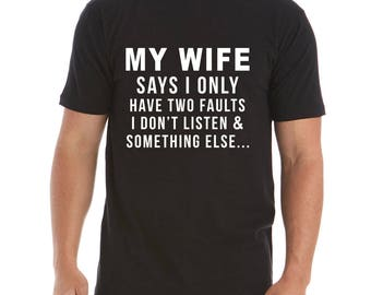 My Wife Says I Only Have Two Faults Mens T-shirt Funny Shirt I Don't Listen Shirt Fathers Day Gift Funny Gift For Husband Humor Tees Funny