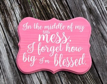 In the middle of my little mess, I forget how big I'm blessed - 9x12 Solid Wood Hand Painted Sign. Custom Made - Options Available!