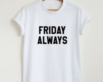 Friday always T-shirt, funny weekend slogan shirt, women's men's Friday t shirt