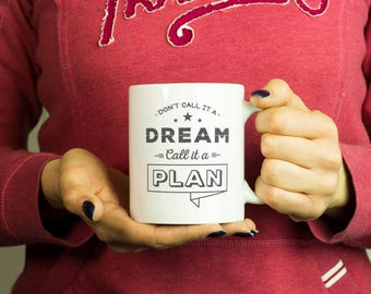 Don't call it a dream call it a plan Mug, Coffee Mug Funny Inspirational Love Quote Coffee Cup D408