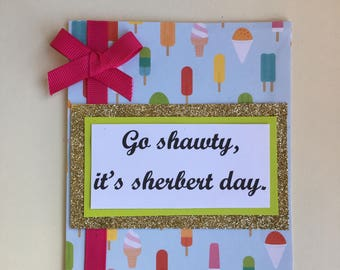 "Handmade Birthday card -""Go shawty, it's sherbert day."""