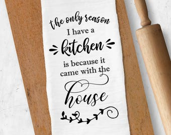 Funny Tea Towel, Funny Kitchen Towel, The Only Reason I Have a Kitchen is Because it Came With the House, Housewarming Gift, Kitchen Decor