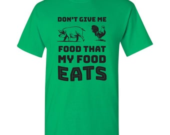 Don't Give Me Food That My Food Eats T Shirt