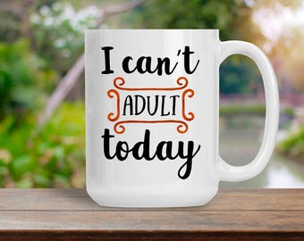 I Can't Adult Today, Sarcasticl Coffee Cup, I Can't Adult Today Mug, Motivational and Inspirational Tea Cup, Humorous Pencil Holder