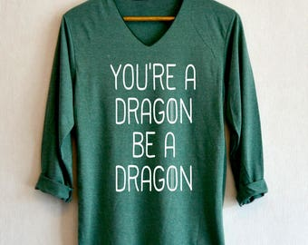 You're a dragon be a Dragon Shirt Mother of Dragons Shirts Clothing V-Neck Long Sleeve Unisex Adult