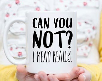 Can You Not?, Can You Not Mug, Snarky Mug, Sarcastic Mug, Teen Gift Idea, Gift for Teens, Gift for Friends, Not Today Mug