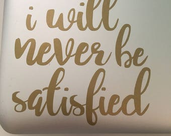 I Will Never Be Satisfied Decal, Musical Decals Hamilton Inspired Decals