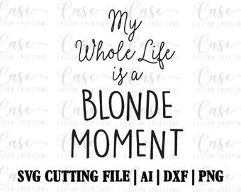 My Whole LIfe is a Blonde Moment SVG Cutting File, Ai, Dxf and PNG | Instant Download | Cricut and Silhouette | Blonde |