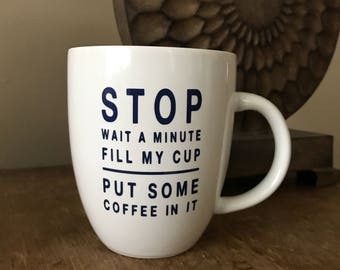 Stop Wait a Minute Fill My Cup Put Some Coffee In It Coffee Mug