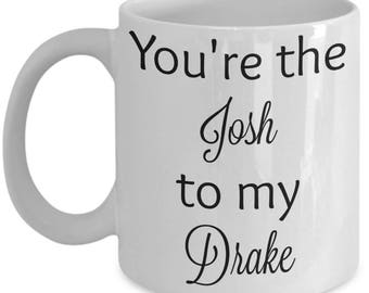 You're the Josh to my Drake coffee mug