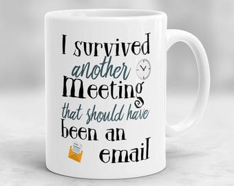 I Survived Another Meeting That Should Have Been An Email Mug, Gift for Co-Worker, Gift for Boss, Funny Coworker Mug P100