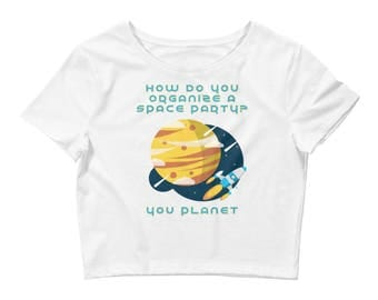 Women's Crop Tee - Funny Science Pun Tee - Gift for Scientists - Gifts for Geeks - How do you Organize a Space Party? You Planet!