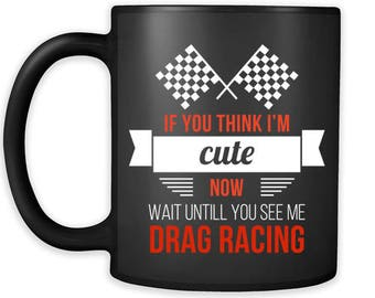 Mug Racing Gifts Drag Racing - If you think I'm cute now wait untill you see me drag racing- Drag Race Racer Gifts (11oz) Black