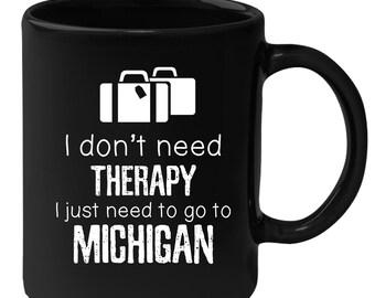 Michigan - I Don't Need Therapy I Need To Go To Michigan 11 oz Black Coffee Mug