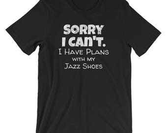 Jazz Dance Shirt / Dancing Shirt / Jazz Shirt / Sorry I Can't I Have Plans with my Jazz Shoes