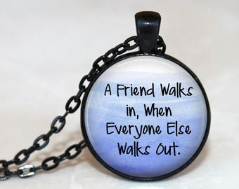 A Friend Walks in When Everyone Else Walks Out - Quote Pendant Necklace or Key Chain - Choice of 4 Colors - Inspirational Quote - Friendship