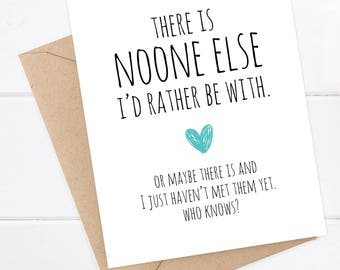 Funny Love Card - There is noone I'd rather be with. Or maybe there is and I just haven't met them yet. Who Knows? - Funny Boyfriend Card