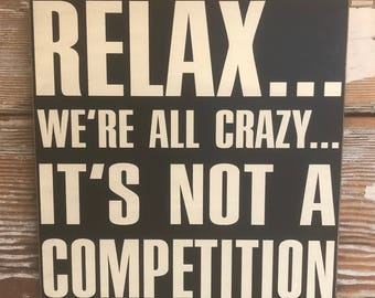 Relax...  We're All Crazy...  It's Not A Competition.  Wood  Sign  12x12  Funny Sign