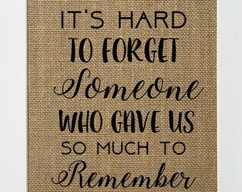 It's Hard To Forget Someone Who Gave Us So Much To Remember - BURLAP SIGN 5x7 8x10 - Rustic Vintage/Home Decor/Memorial/Love House Sign