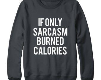 If Only Sarcasm Burned Calories Shirt Funny Cool Fashion Sweatshirt Quote Slogan Sweatshirt Oversized Jumper Sweatshirt Women Sweatshirt Men